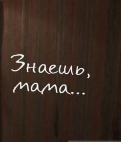 Знаешь, мама…