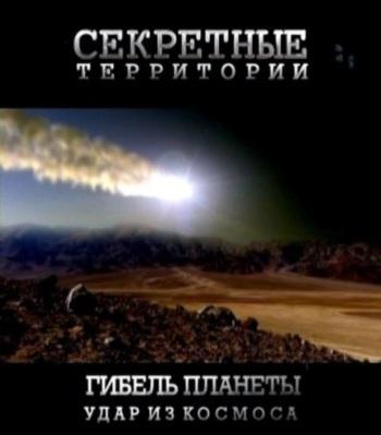 Секретные территории: Гибель планеты. Удар из космоса
