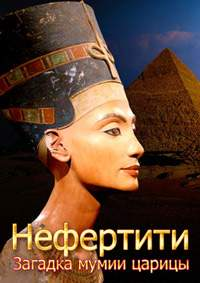 Нефертити. Загадка мумии царицы - Nefertiti. Mummy Queen Mystery